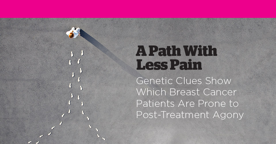 Read: A Path With Less Pain. Genetic Clues Show Which Breast Cancer Patients Are Prone to Post-Treatment Agony